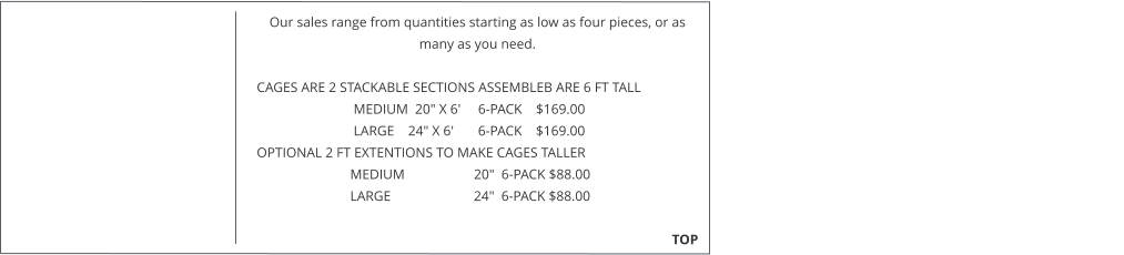 "Our sales range from quantities starting as low as four pieces, or as many as you need.   CAGES ARE 2 STACKABLE SECTIONS ASSEMBLEB ARE 6 FT TALL                              MEDIUM  20"" X 6'     6-PACK    $169.00                              LARGE    24"" X 6'       6-PACK    $169.00  OPTIONAL 2 FT EXTENTIONS TO MAKE CAGES TALLER                             MEDIUM                    20""  6-PACK $88.00                             LARGE                        24""  6-PACK $88.00                                                                                                                                                TOP"